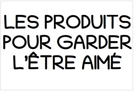 LES PRODUITS POUR GARDER L'ÊTRE AIMÉ